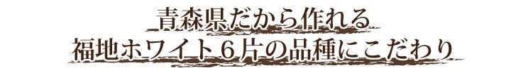 青森県だから作れる福地ホワイト6片の品種にこだわり